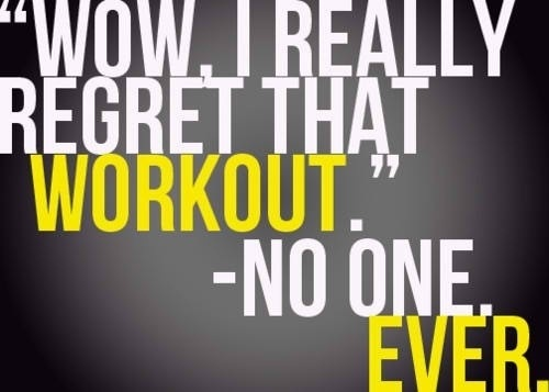 """Wow, I really regret that workout."" - No one. Ever."